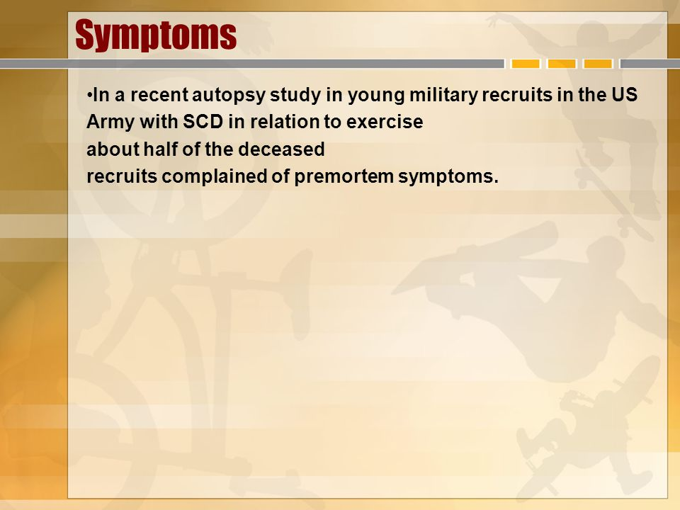 Symptoms In a recent autopsy study in young military recruits in the US. Army with SCD in relation to exercise.