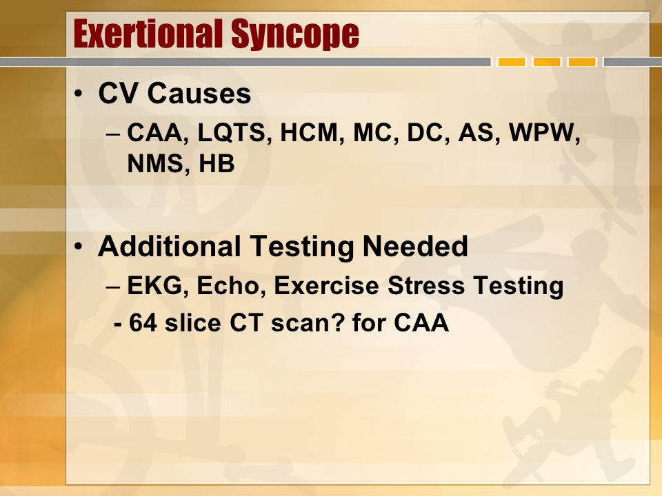Exertional Syncope CV Causes Additional Testing Needed