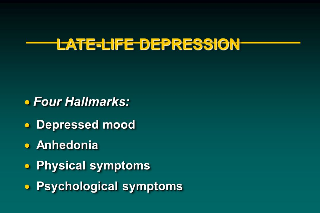 LATE-LIFE DEPRESSION Four Hallmarks: Depressed mood Anhedonia