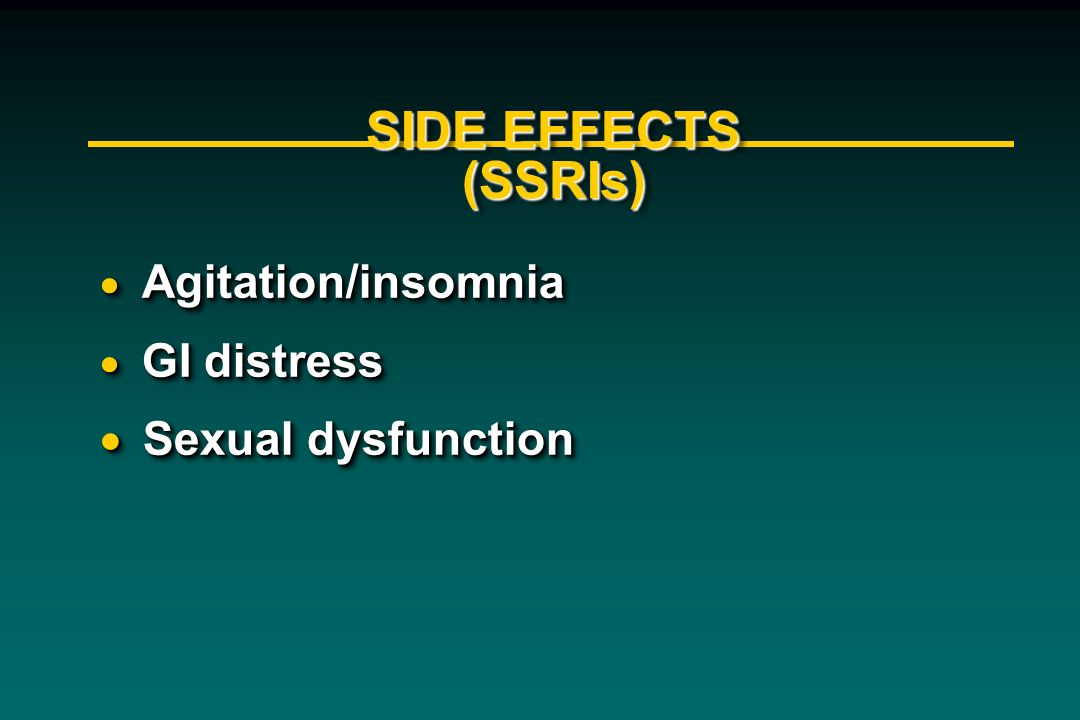 SIDE EFFECTS (SSRIs) Sexual dysfunction Agitation/insomnia GI distress