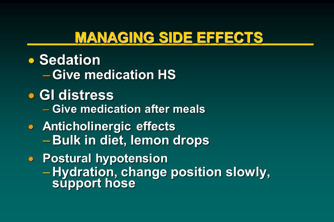 MANAGING SIDE EFFECTS Sedation GI distress Give medication HS