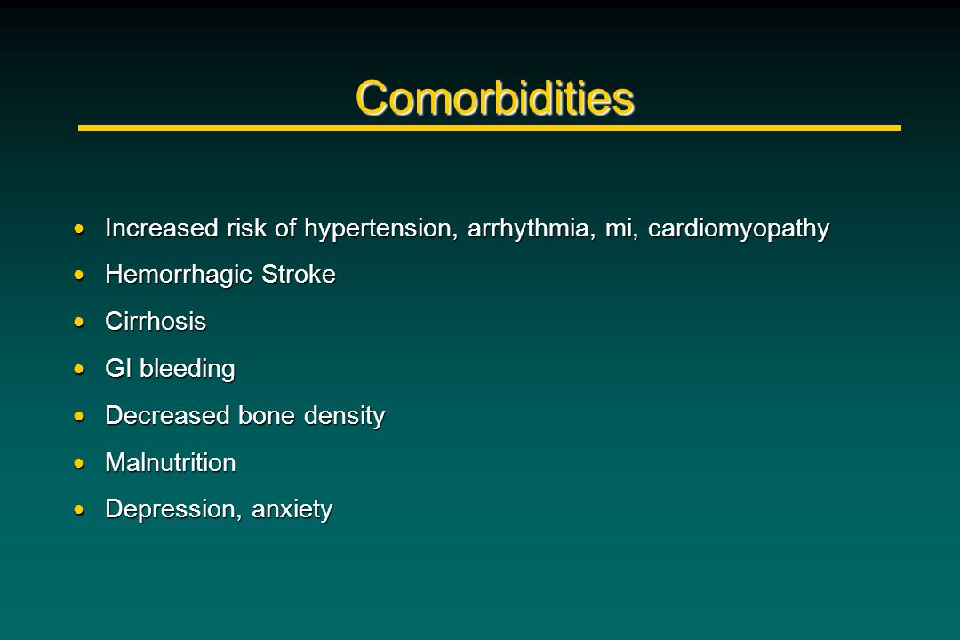 Comorbidities Increased risk of hypertension, arrhythmia, mi, cardiomyopathy. Hemorrhagic Stroke. Cirrhosis.
