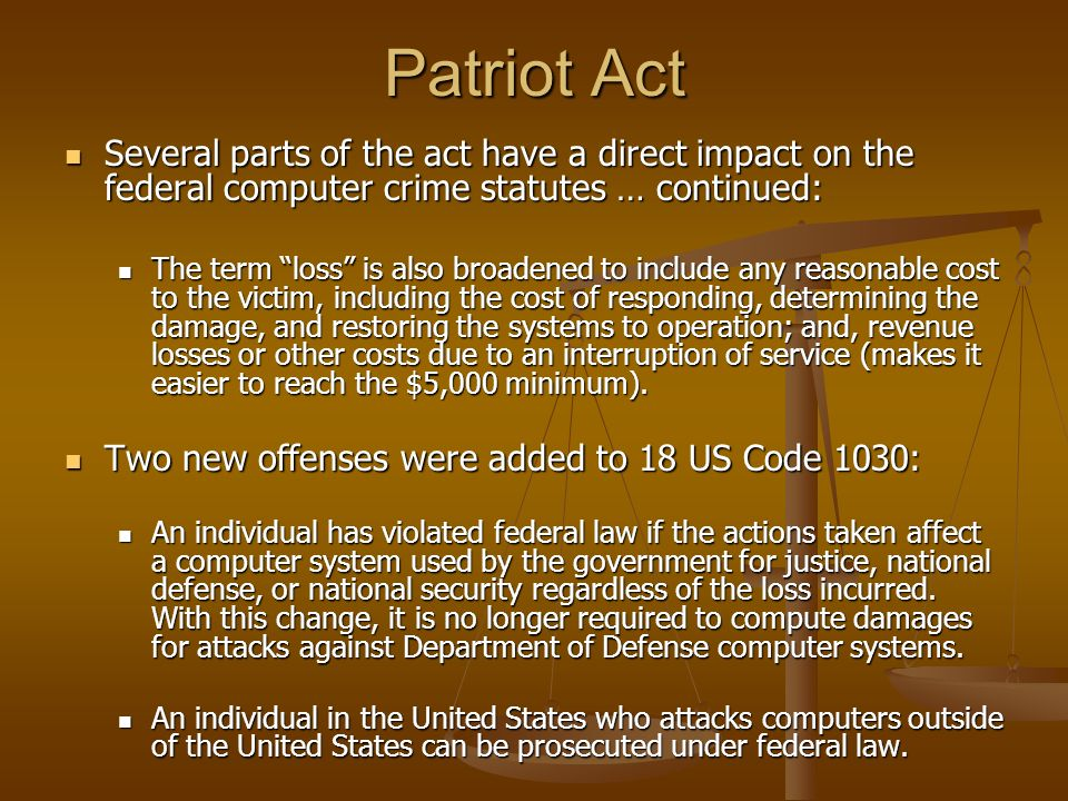 Patriot Act Several parts of the act have a direct impact on the federal computer crime statutes … continued:
