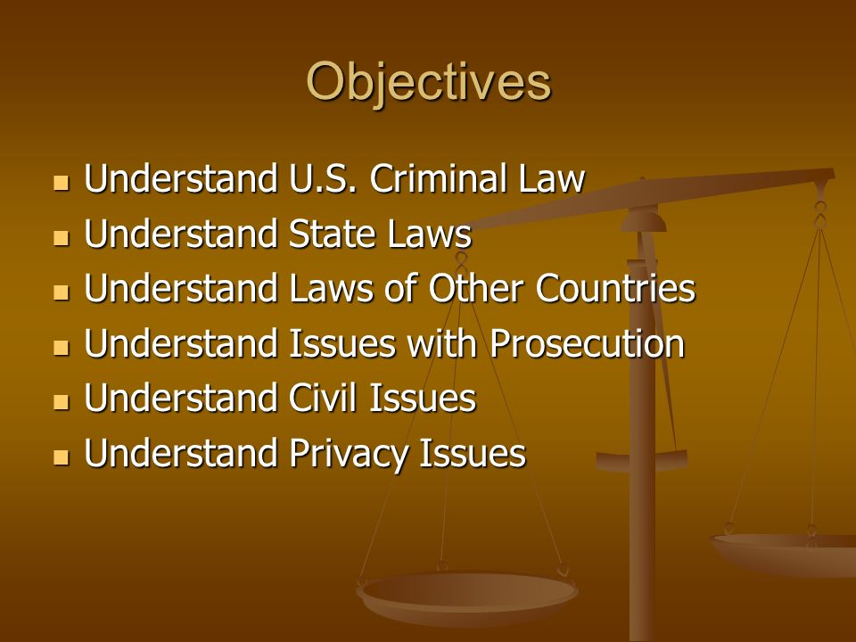 Objectives Understand U.S. Criminal Law Understand State Laws