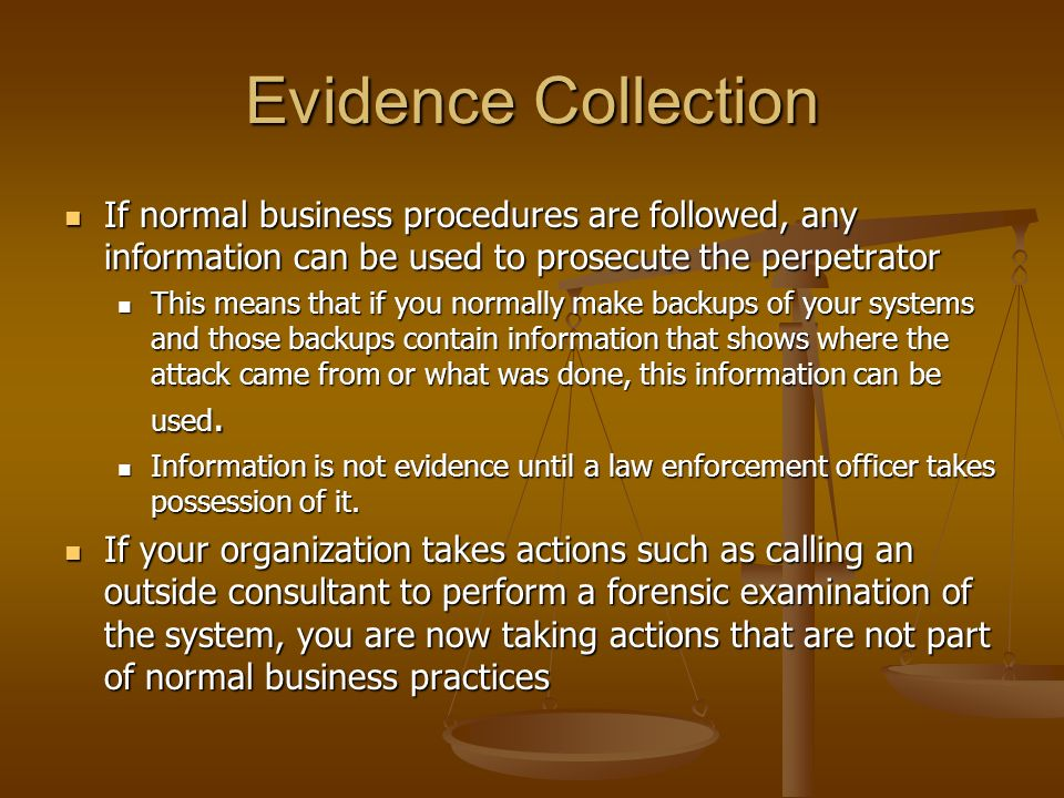 Evidence Collection If normal business procedures are followed, any information can be used to prosecute the perpetrator.