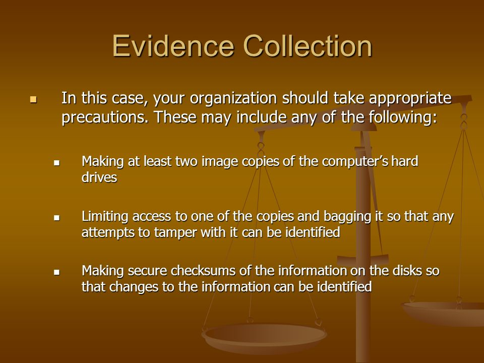 Evidence Collection In this case, your organization should take appropriate precautions. These may include any of the following: