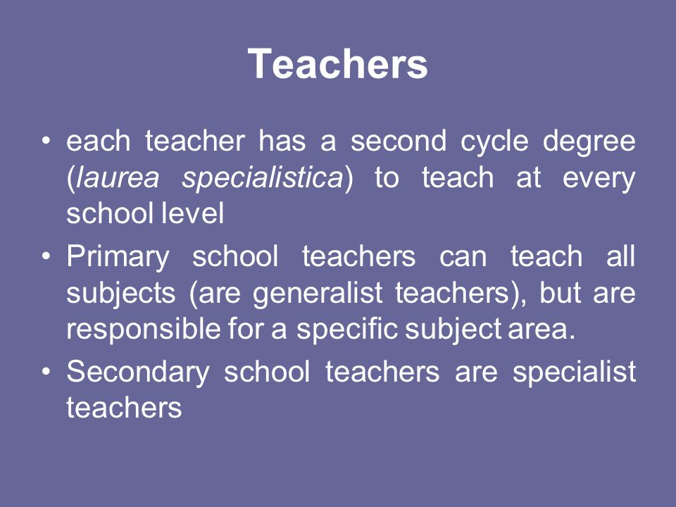 Teachers each teacher has a second cycle degree (laurea specialistica) to teach at every school level.