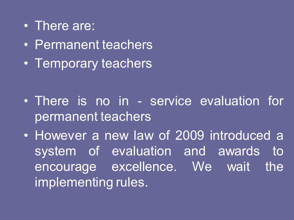 There are: Permanent teachers. Temporary teachers. There is no in - service evaluation for permanent teachers.