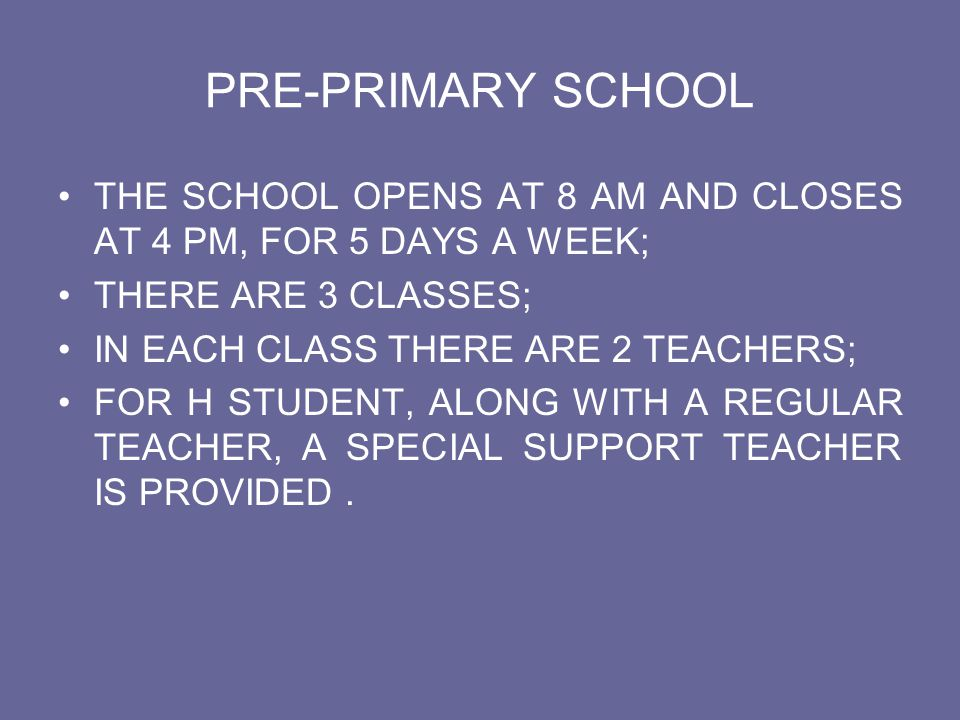 PRE-PRIMARY SCHOOL THE SCHOOL OPENS AT 8 AM AND CLOSES AT 4 PM, FOR 5 DAYS A WEEK; THERE ARE 3 CLASSES;