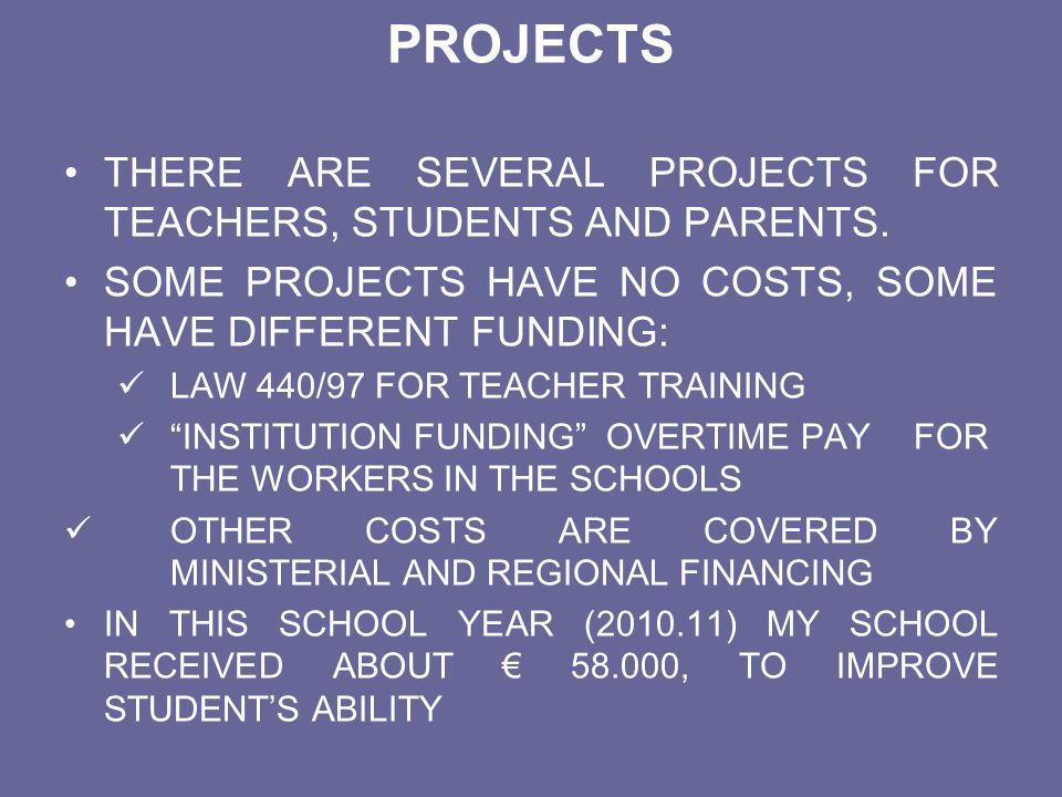 PROJECTS THERE ARE SEVERAL PROJECTS FOR TEACHERS, STUDENTS AND PARENTS. SOME PROJECTS HAVE NO COSTS, SOME HAVE DIFFERENT FUNDING: