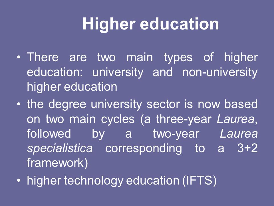 Higher education There are two main types of higher education: university and non-university higher education.