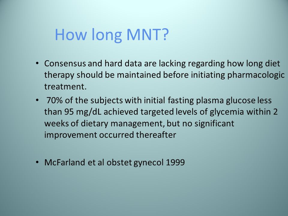 How long MNT Consensus and hard data are lacking regarding how long diet therapy should be maintained before initiating pharmacologic treatment.