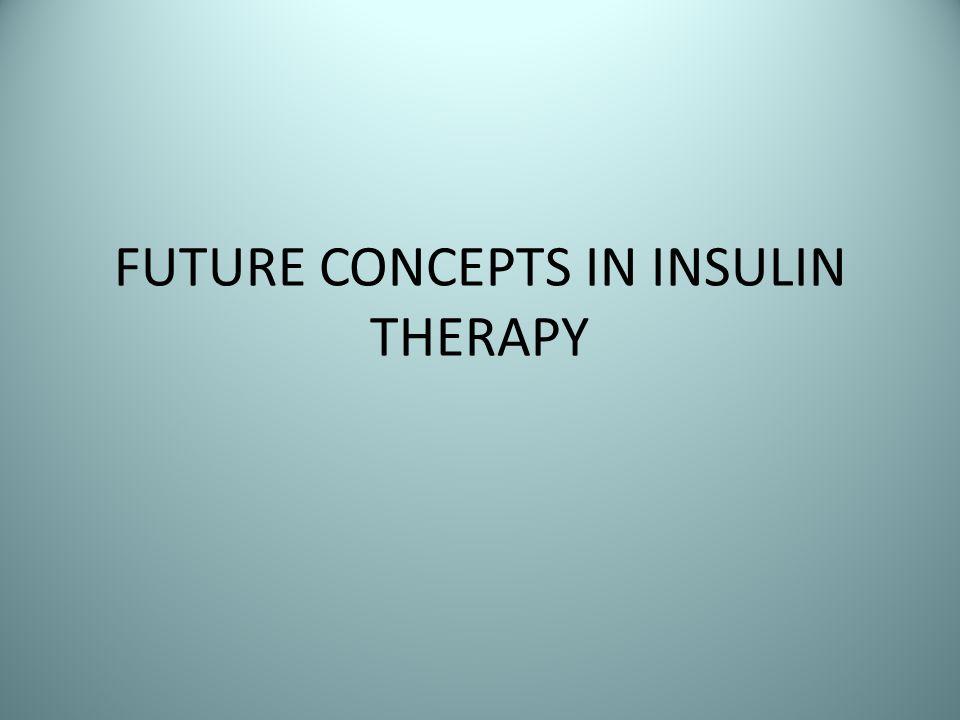 FUTURE CONCEPTS IN INSULIN THERAPY