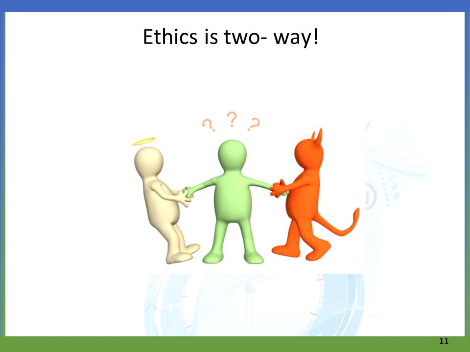 Ethics is two- way! 11