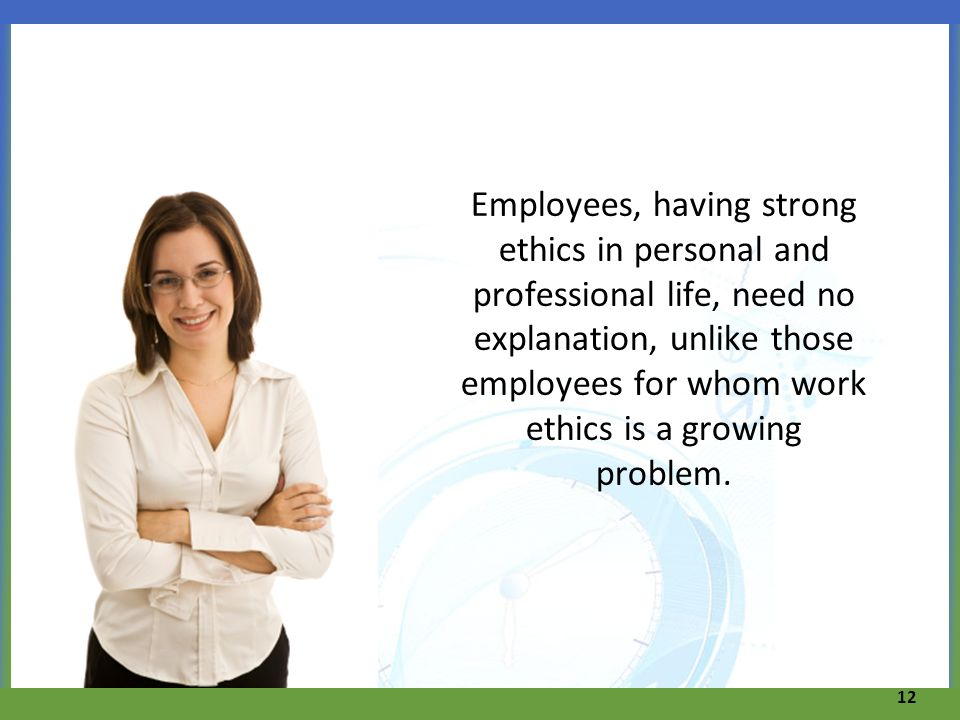 Employees, having strong ethics in personal and professional life, need no explanation, unlike those employees for whom work ethics is a growing problem.