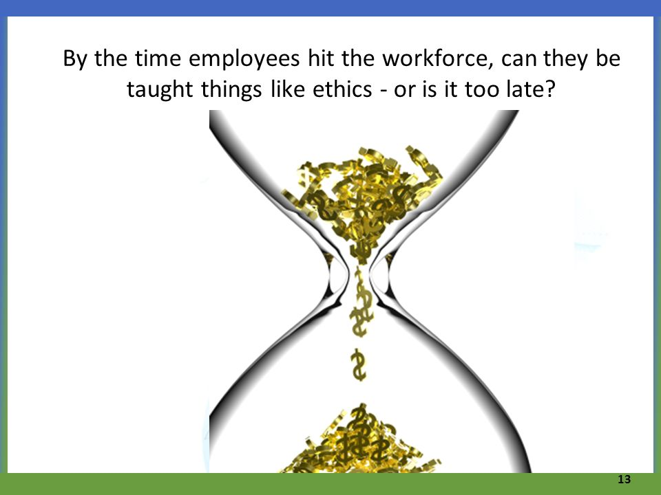 By the time employees hit the workforce, can they be taught things like ethics - or is it too late