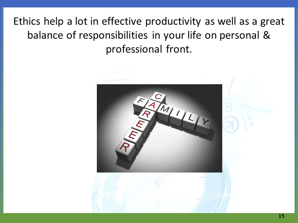 Ethics help a lot in effective productivity as well as a great balance of responsibilities in your life on personal & professional front.