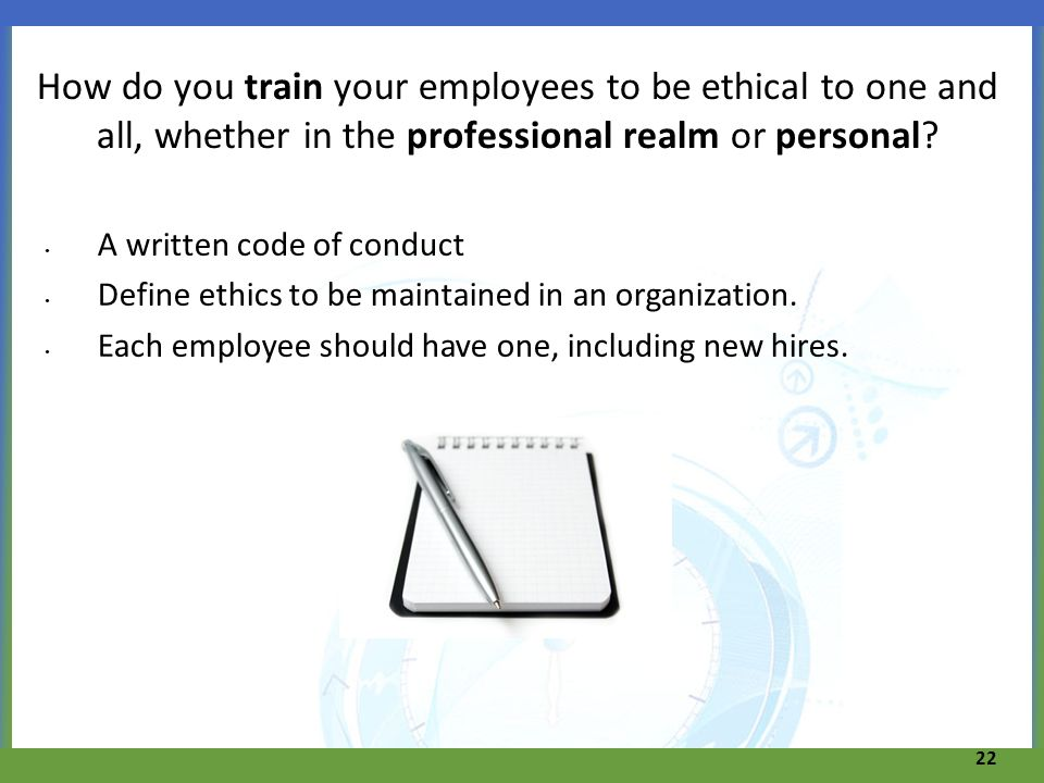 How do you train your employees to be ethical to one and all, whether in the professional realm or personal