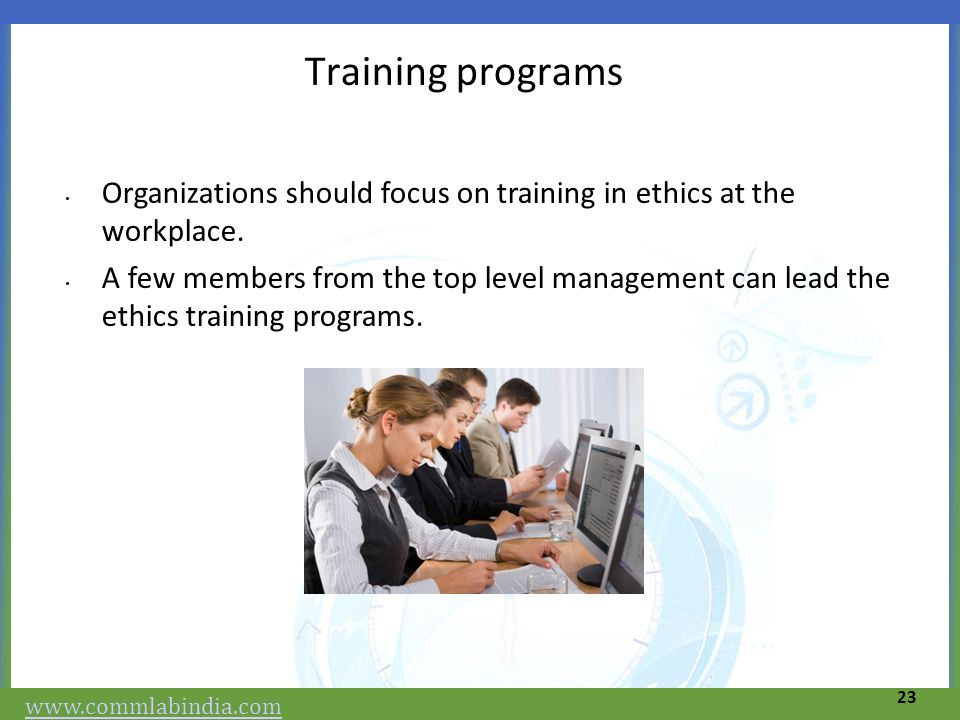 Training programs Organizations should focus on training in ethics at the workplace.