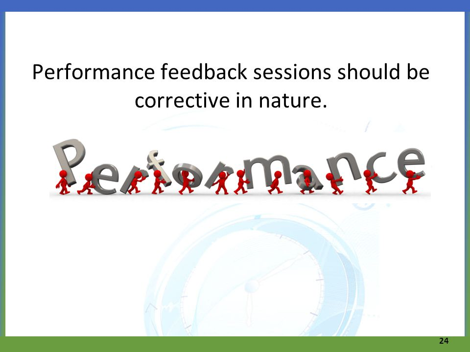 Performance feedback sessions should be corrective in nature.