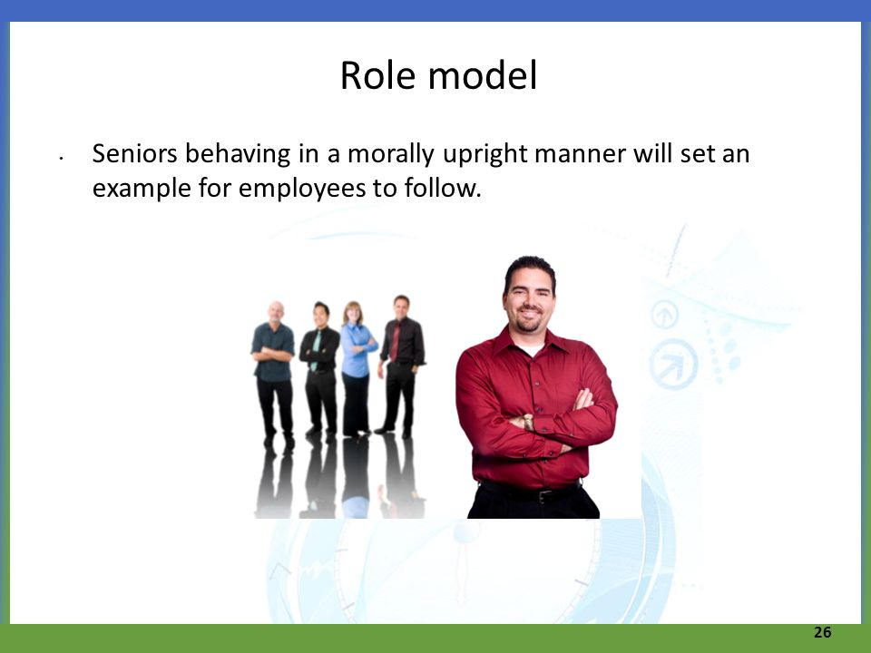 Role model Seniors behaving in a morally upright manner will set an example for employees to follow.