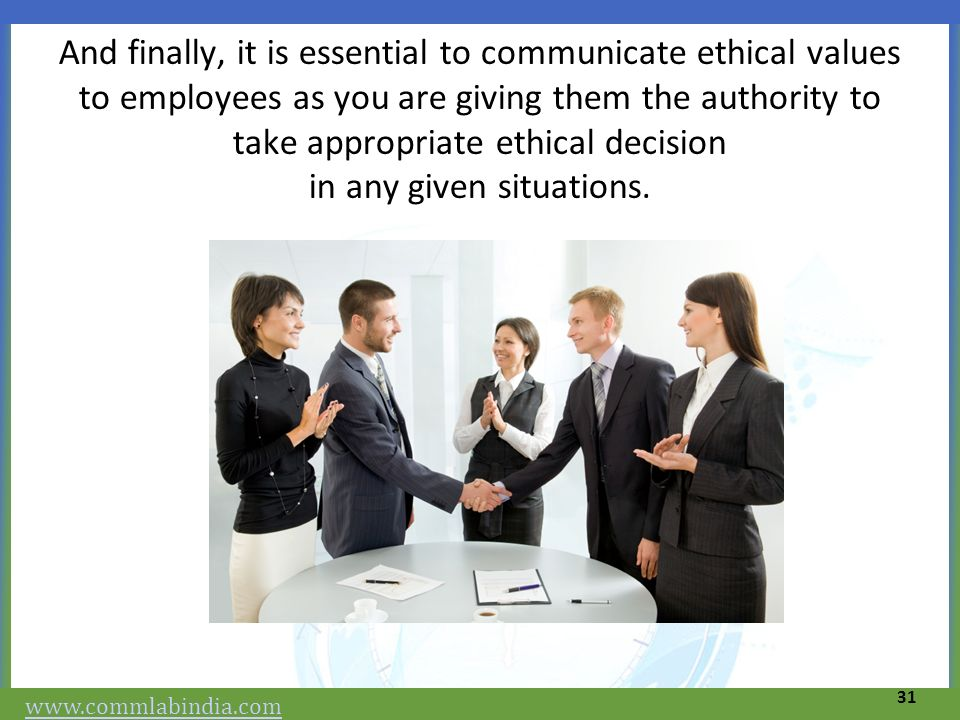 And finally, it is essential to communicate ethical values to employees as you are giving them the authority to take appropriate ethical decision in any given situations.