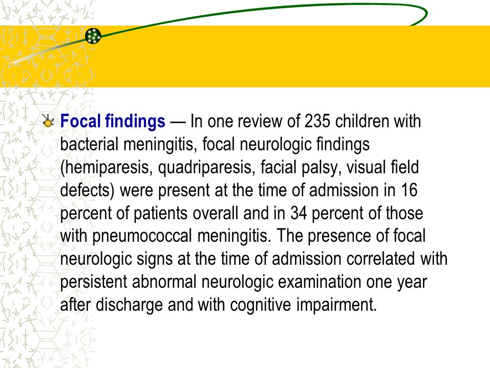 Focal findings — In one review of 235 children with bacterial meningitis, focal neurologic findings (hemiparesis, quadriparesis, facial palsy, visual field defects) were present at the time of admission in 16 percent of patients overall and in 34 percent of those with pneumococcal meningitis.