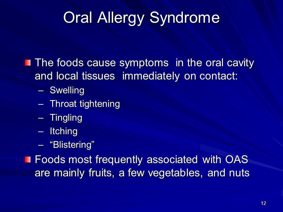Oral Allergy Syndrome The foods cause symptoms in the oral cavity and local tissues immediately on contact: