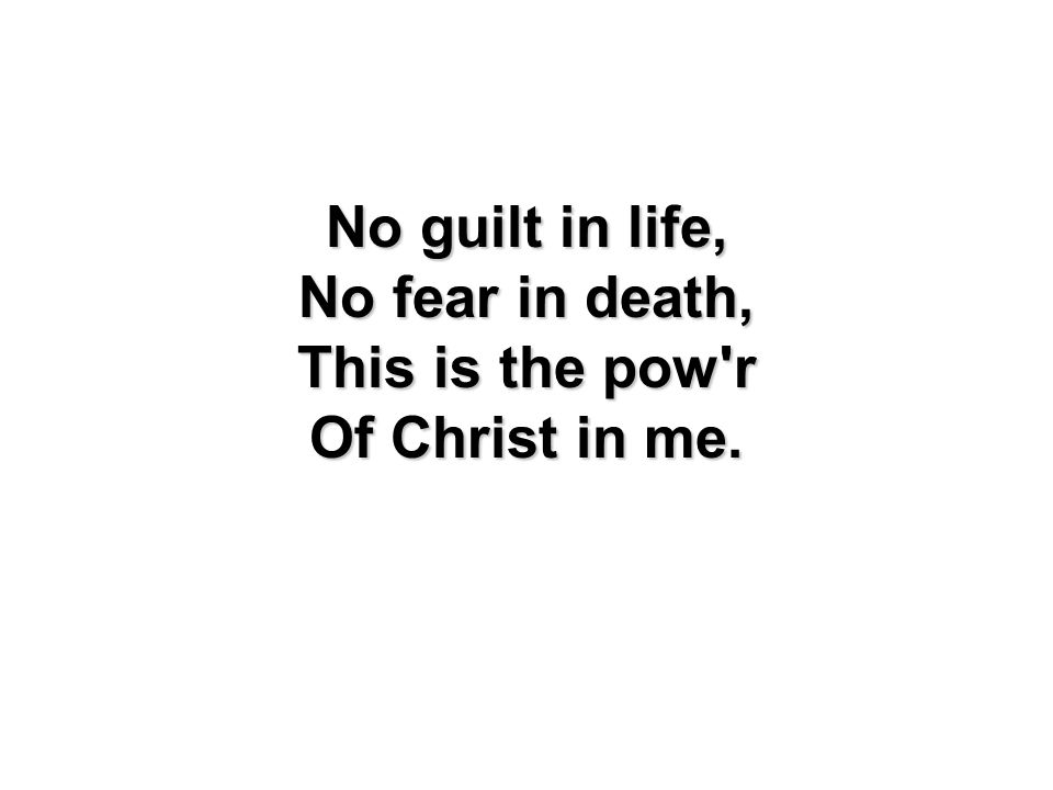 No guilt in life, No fear in death, This is the pow r Of Christ in me.