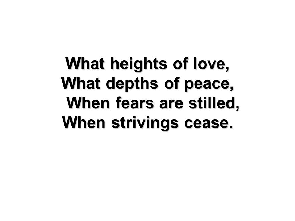 What depths of peace, When fears are stilled,