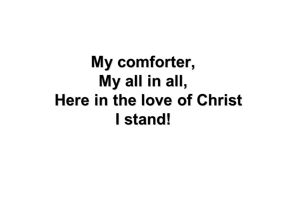 My all in all, Here in the love of Christ