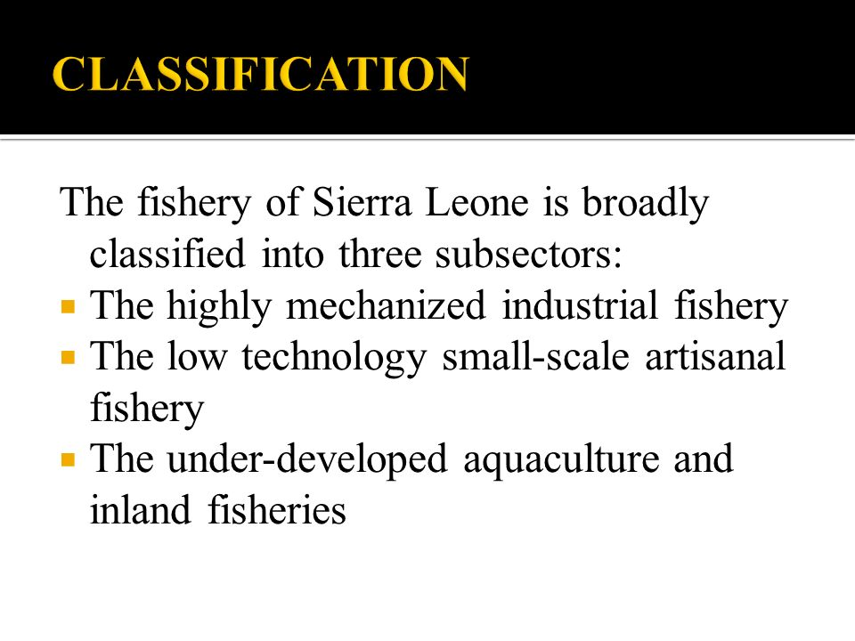 CLASSIFICATION The fishery of Sierra Leone is broadly classified into three subsectors: The highly mechanized industrial fishery.