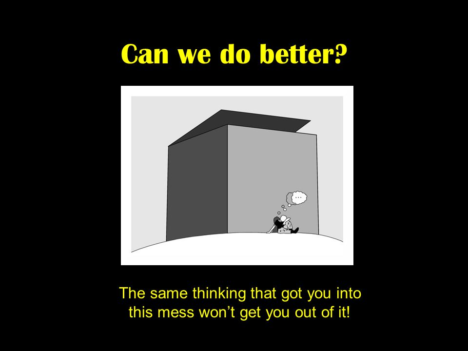 The same thinking that got you into this mess won't get you out of it!