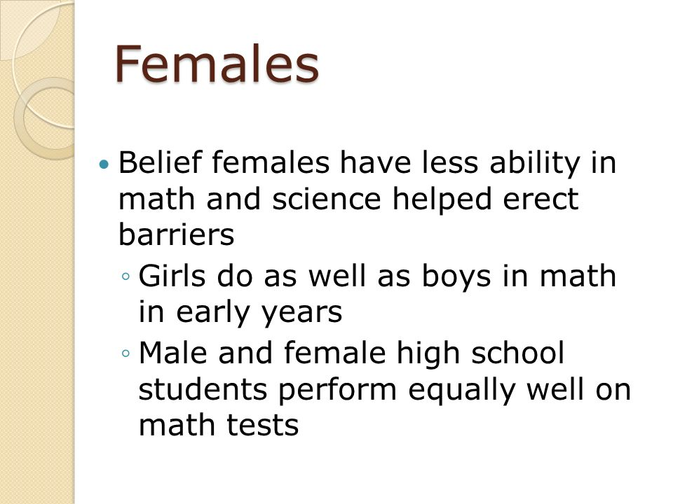 Females Belief females have less ability in math and science helped erect barriers. Girls do as well as boys in math in early years.