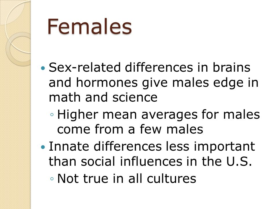 Females Sex-related differences in brains and hormones give males edge in math and science. Higher mean averages for males come from a few males.