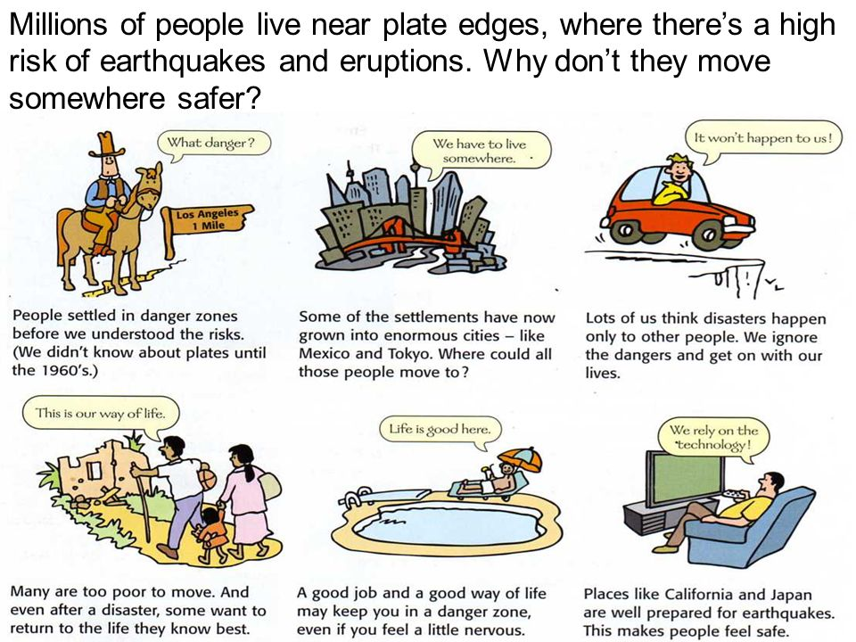 Millions of people live near plate edges, where there's a high risk of earthquakes and eruptions.