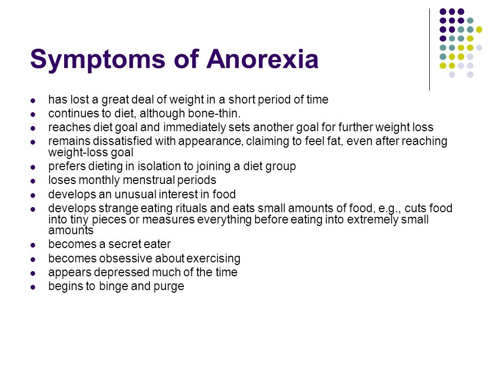 Symptoms of Anorexiahas lost a great deal of weight in a short period of time. continues to diet, although bone-thin.