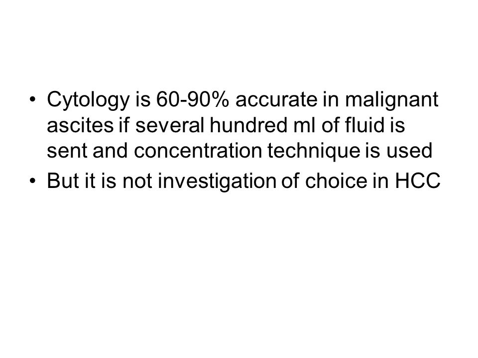 Cytology is 60-90% accurate in malignant ascites if several hundred ml of fluid is sent and concentration technique is used