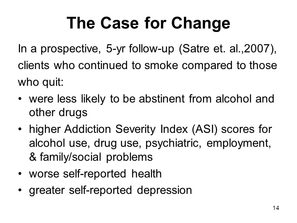 The Case for Change In a prospective, 5-yr follow-up (Satre et. al.,2007), clients who continued to smoke compared to those.