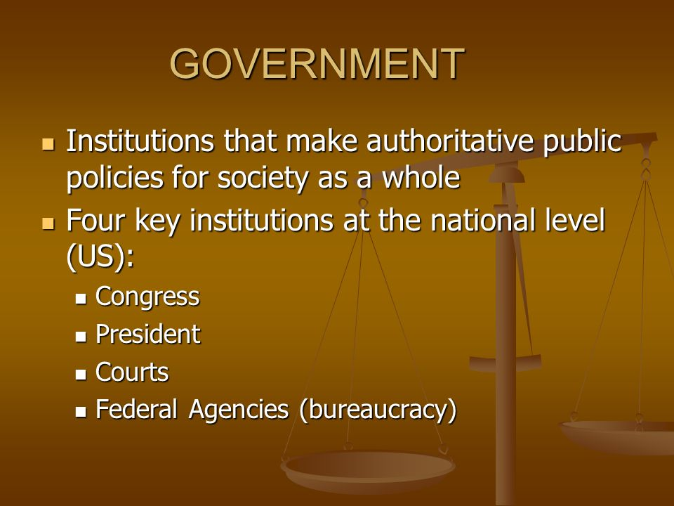 GOVERNMENT Institutions that make authoritative public policies for society as a whole. Four key institutions at the national level (US):