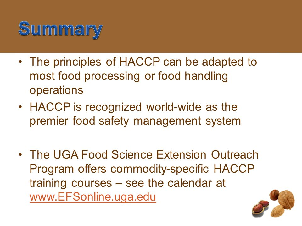 SummaryThe principles of HACCP can be adapted to most food processing or food handling operations.