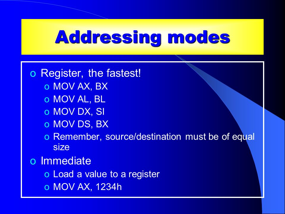 Addressing modes Register, the fastest! Immediate MOV AX, BX