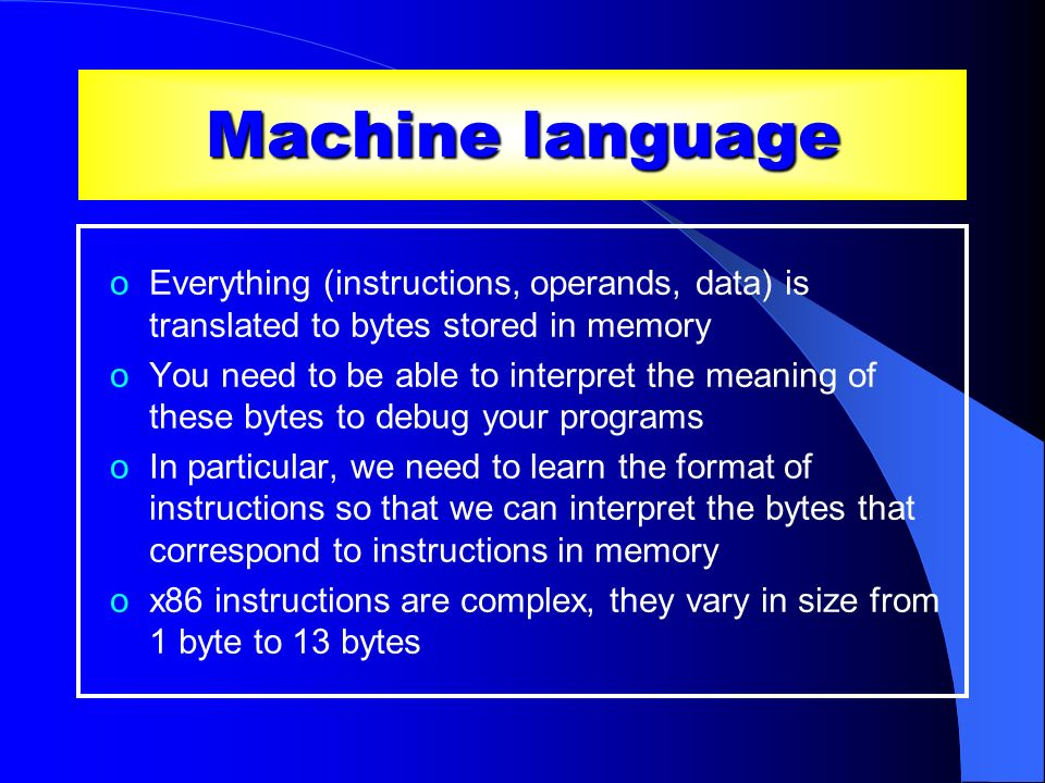 Machine language Everything (instructions, operands, data) is translated to bytes stored in memory.