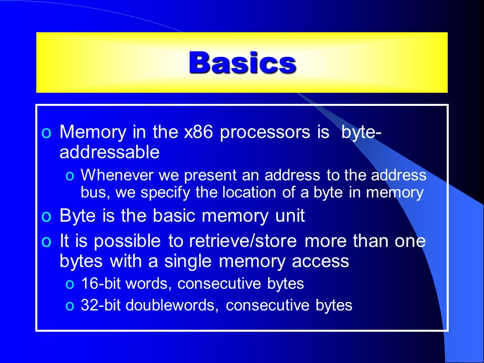 Basics Memory in the x86 processors is byte-addressable