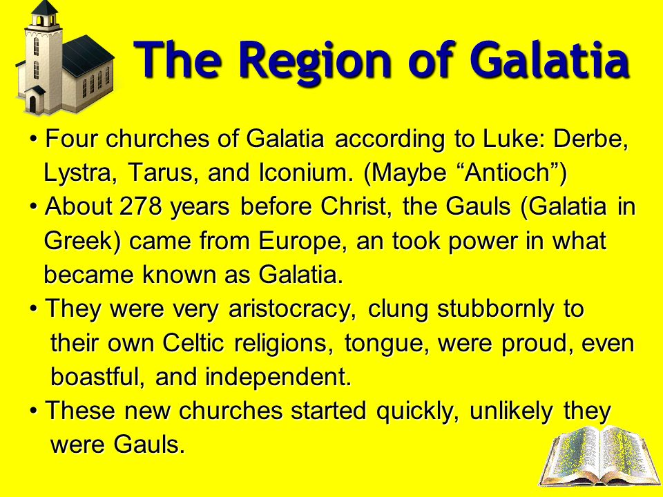 The Region of Galatia Four churches of Galatia according to Luke: Derbe, Lystra, Tarus, and Iconium. (Maybe Antioch )