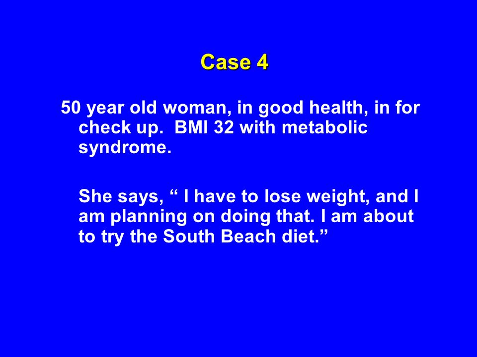 Case 4 50 year old woman, in good health, in for check up. BMI 32 with metabolic syndrome.