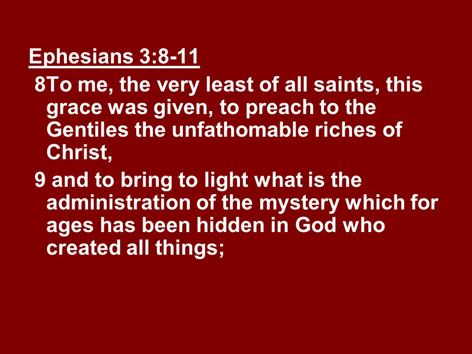 Ephesians 3:8-11 8 To me, the very least of all saints, this grace was given, to preach to the Gentiles the unfathomable riches of Christ,