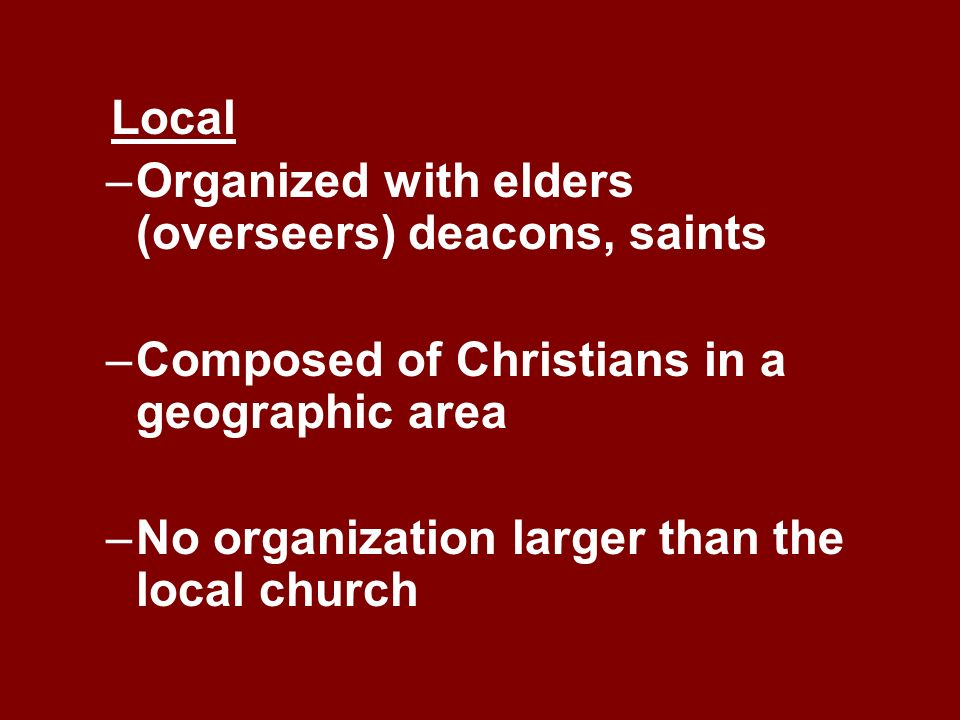 Local Organized with elders (overseers) deacons, saints. Composed of Christians in a geographic area.