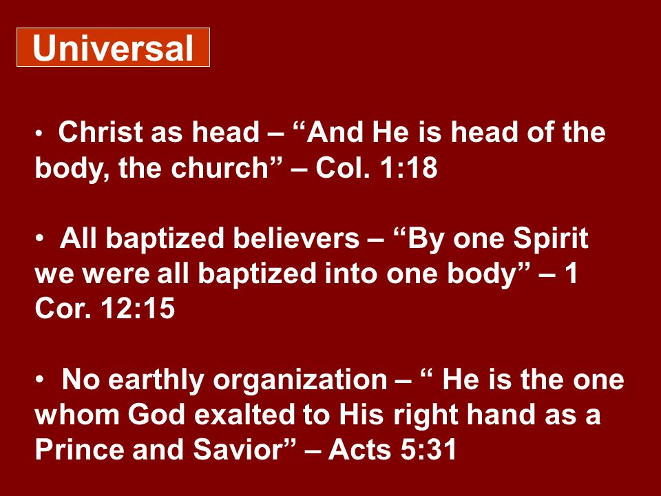 Universal Christ as head – And He is head of the body, the church – Col. 1:18.