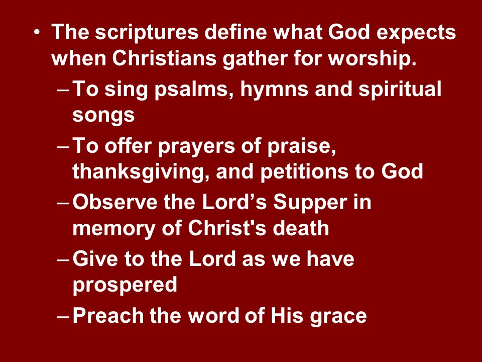 The scriptures define what God expects when Christians gather for worship.